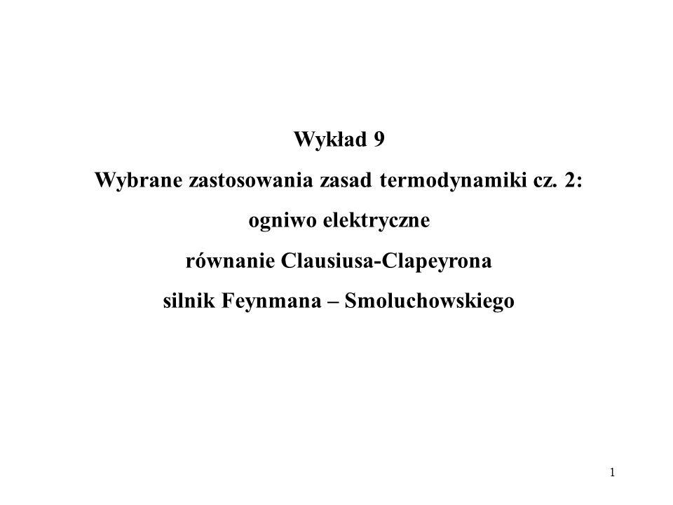 1 Wykład 9 Wybrane zastosowania zasad termodynamiki cz. 2: ogniwo elektryczne równanie Clausiusa-Clapeyrona silnik Feynmana – Smoluchowskiego