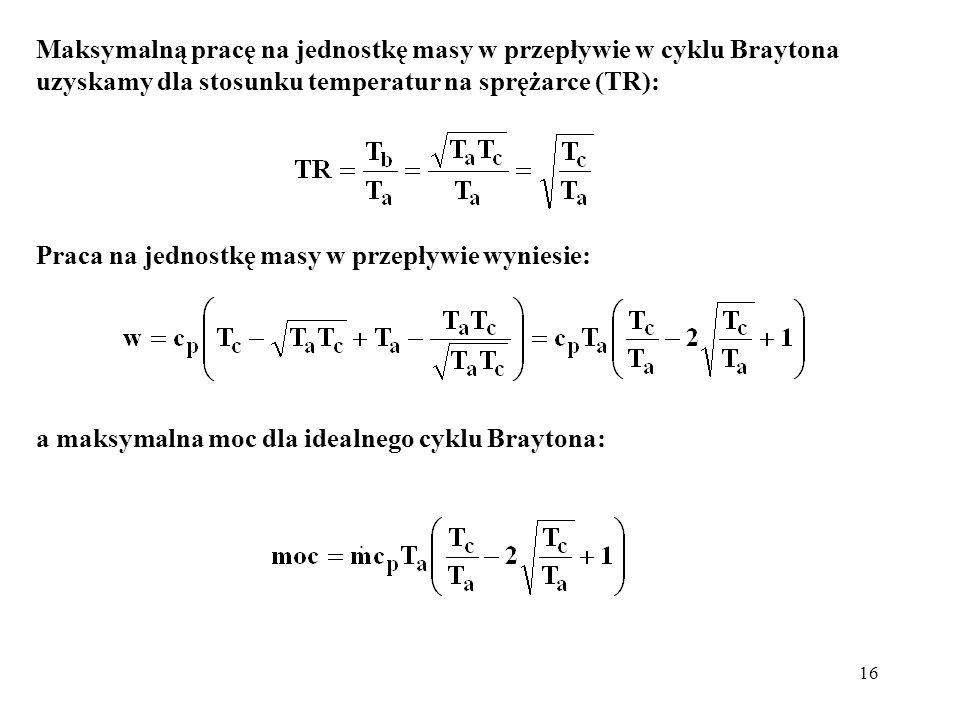 16 Maksymalną pracę na jednostkę masy w przepływie w cyklu Braytona uzyskamy dla stosunku temperatur na sprężarce (TR): Praca na jednostkę masy w prze