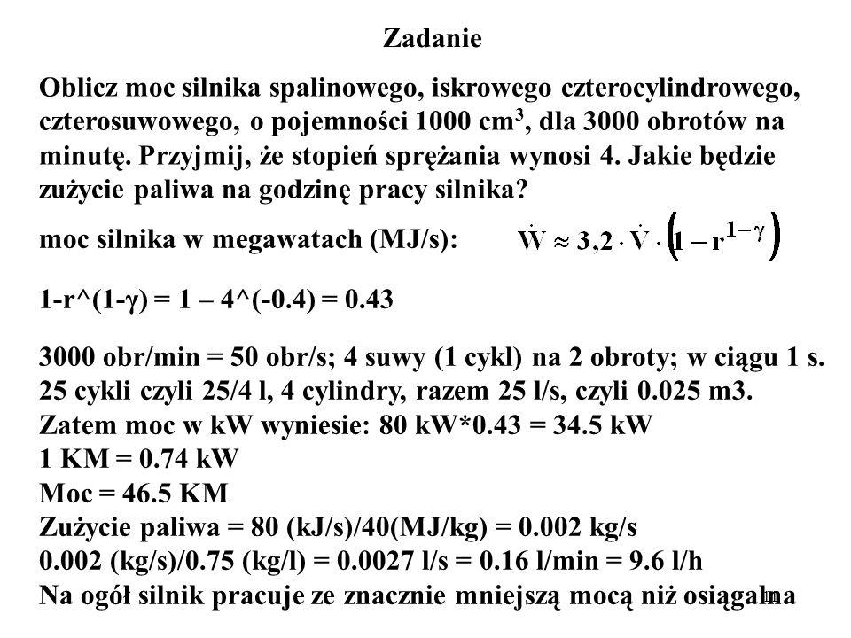 11 Zadanie Oblicz moc silnika spalinowego, iskrowego czterocylindrowego, czterosuwowego, o pojemności 1000 cm 3, dla 3000 obrotów na minutę. Przyjmij,