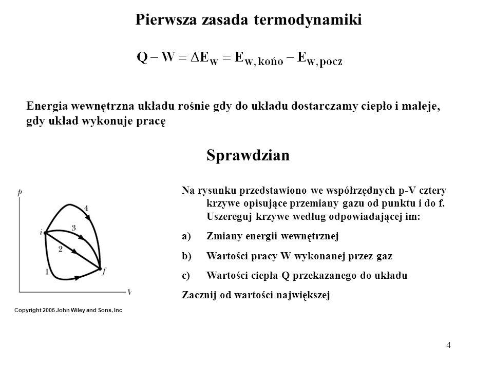 4 Pierwsza zasada termodynamiki Energia wewnętrzna układu rośnie gdy do układu dostarczamy ciepło i maleje, gdy układ wykonuje pracę Sprawdzian Na rys
