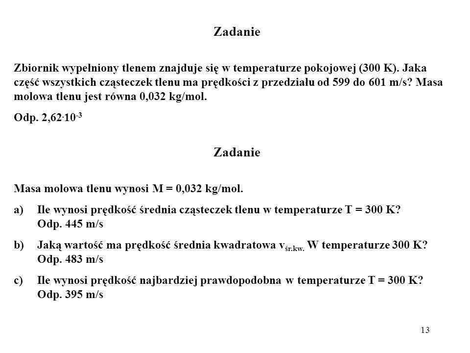 13 Zadanie Zbiornik wypełniony tlenem znajduje się w temperaturze pokojowej (300 K). Jaka część wszystkich cząsteczek tlenu ma prędkości z przedziału