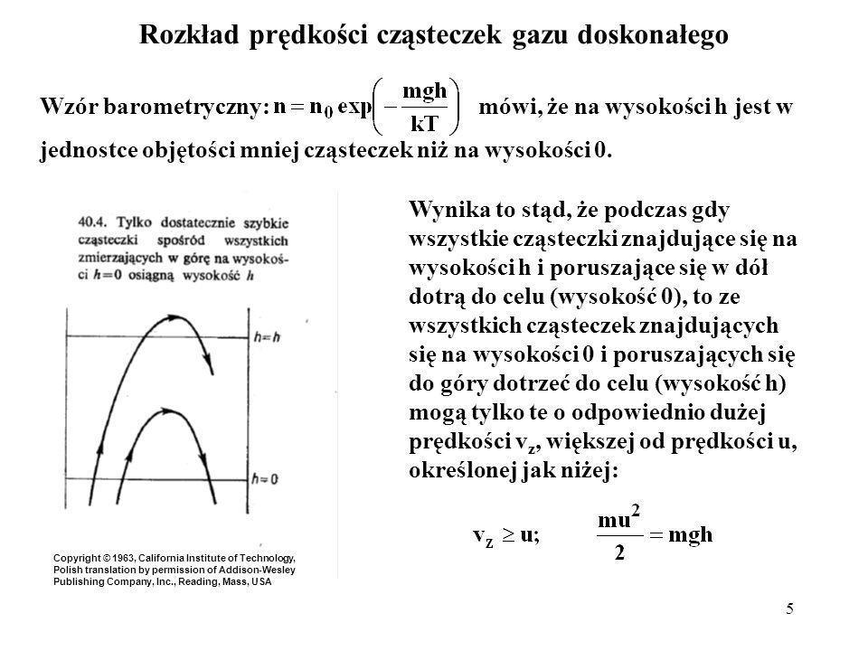 5 Rozkład prędkości cząsteczek gazu doskonałego Wzór barometryczny: mówi, że na wysokości h jest w jednostce objętości mniej cząsteczek niż na wysokoś
