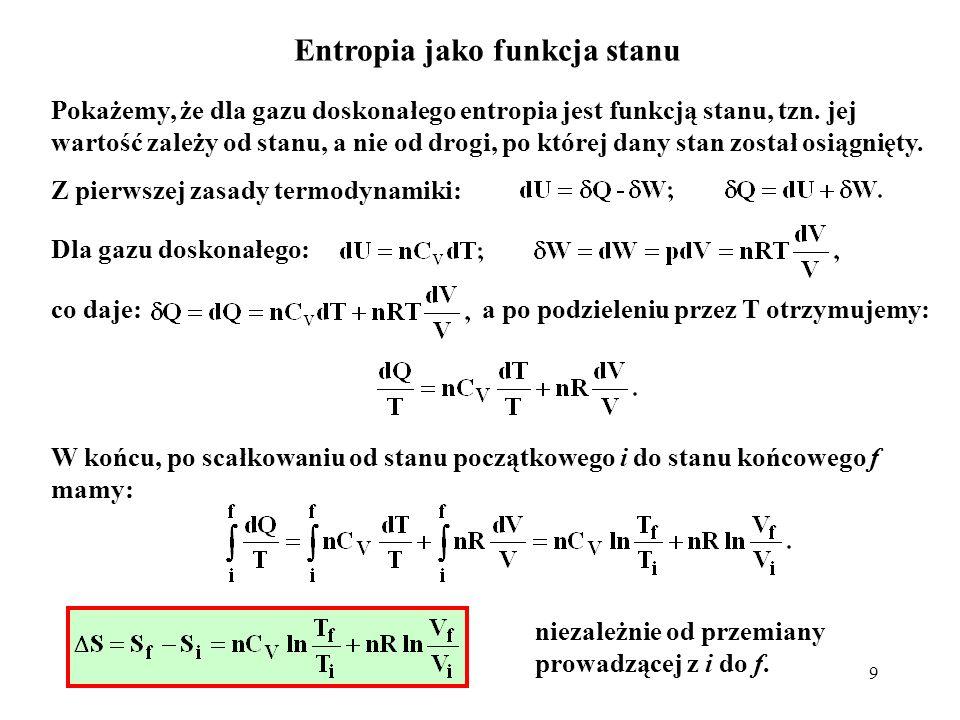 9 Entropia jako funkcja stanu Pokażemy, że dla gazu doskonałego entropia jest funkcją stanu, tzn. jej wartość zależy od stanu, a nie od drogi, po któr