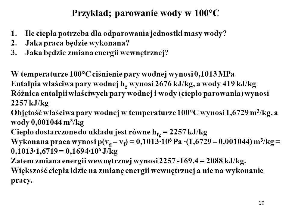 10 Przykład; parowanie wody w 100°C 1.Ile ciepła potrzeba dla odparowania jednostki masy wody? 2.Jaka praca będzie wykonana? 3.Jaka będzie zmiana ener