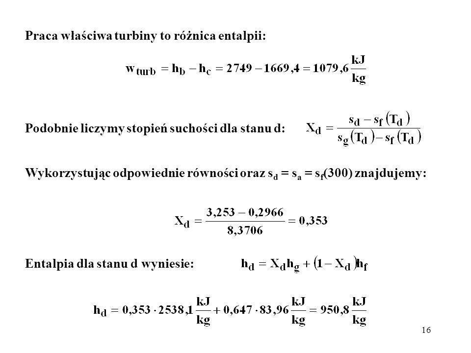 16 Praca właściwa turbiny to różnica entalpii: Podobnie liczymy stopień suchości dla stanu d: Wykorzystując odpowiednie równości oraz s d = s a = s f