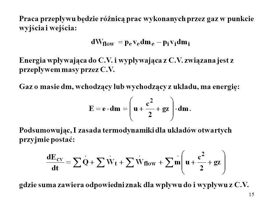 15 Gaz o masie dm, wchodzący lub wychodzący z układu, ma energię: Praca przepływu będzie różnicą prac wykonanych przez gaz w punkcie wyjścia i wejścia