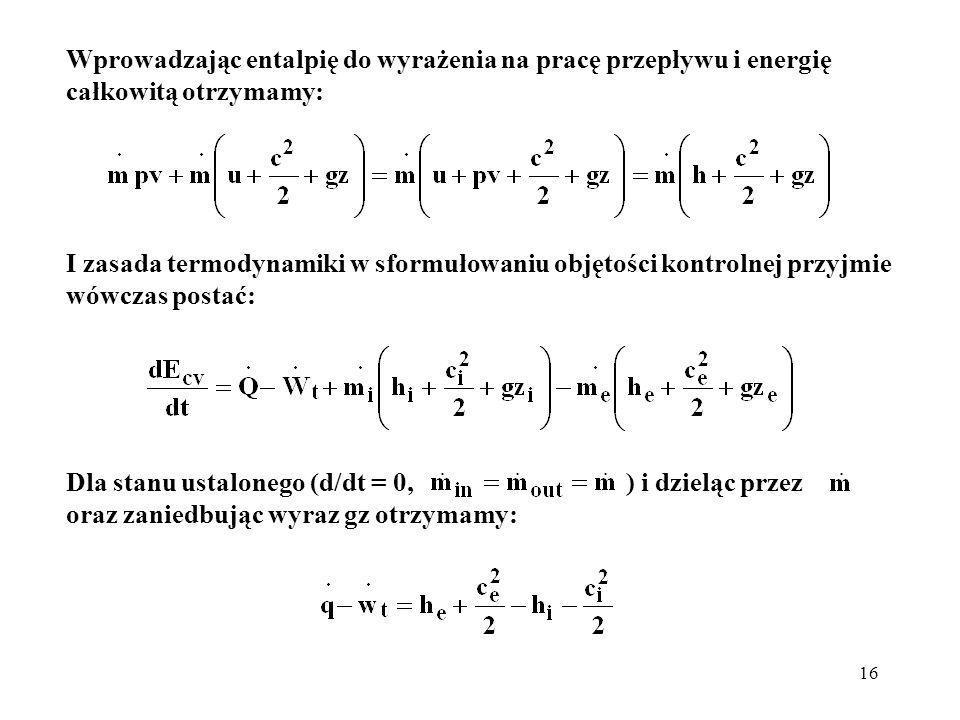 16 Wprowadzając entalpię do wyrażenia na pracę przepływu i energię całkowitą otrzymamy: I zasada termodynamiki w sformułowaniu objętości kontrolnej pr