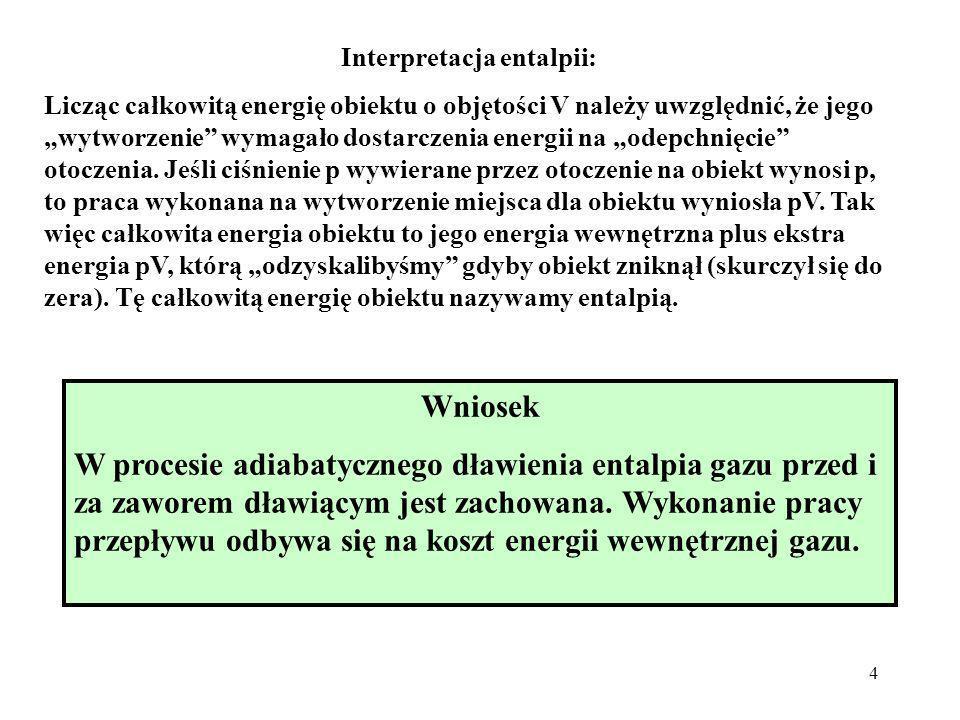 4 Wniosek W procesie adiabatycznego dławienia entalpia gazu przed i za zaworem dławiącym jest zachowana. Wykonanie pracy przepływu odbywa się na koszt