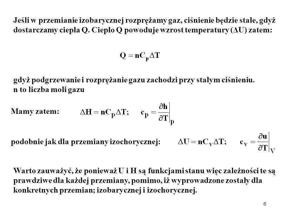 6 Mamy zatem: Warto zauważyć, że ponieważ U i H są funkcjami stanu więc zależności te są prawdziwe dla każdej przemiany, pomimo, iż wyprowadzone zosta