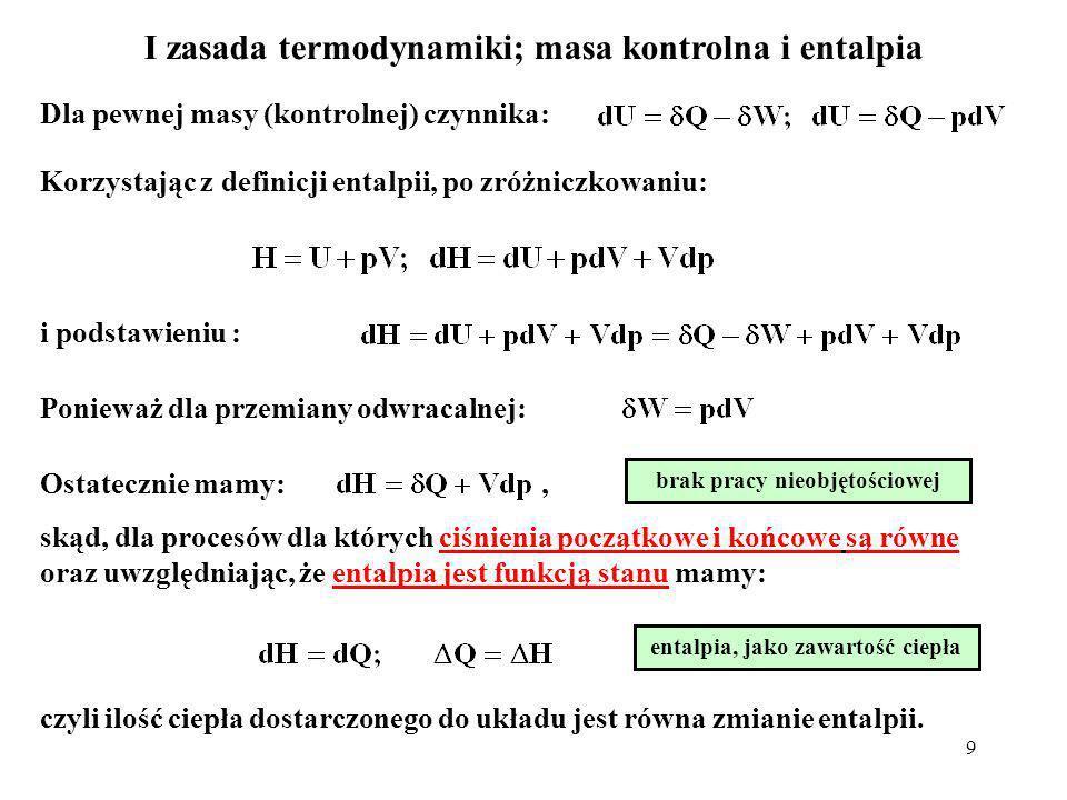 9 I zasada termodynamiki; masa kontrolna i entalpia Korzystając z definicji entalpii, po zróżniczkowaniu: i podstawieniu : Ponieważ dla przemiany odwr