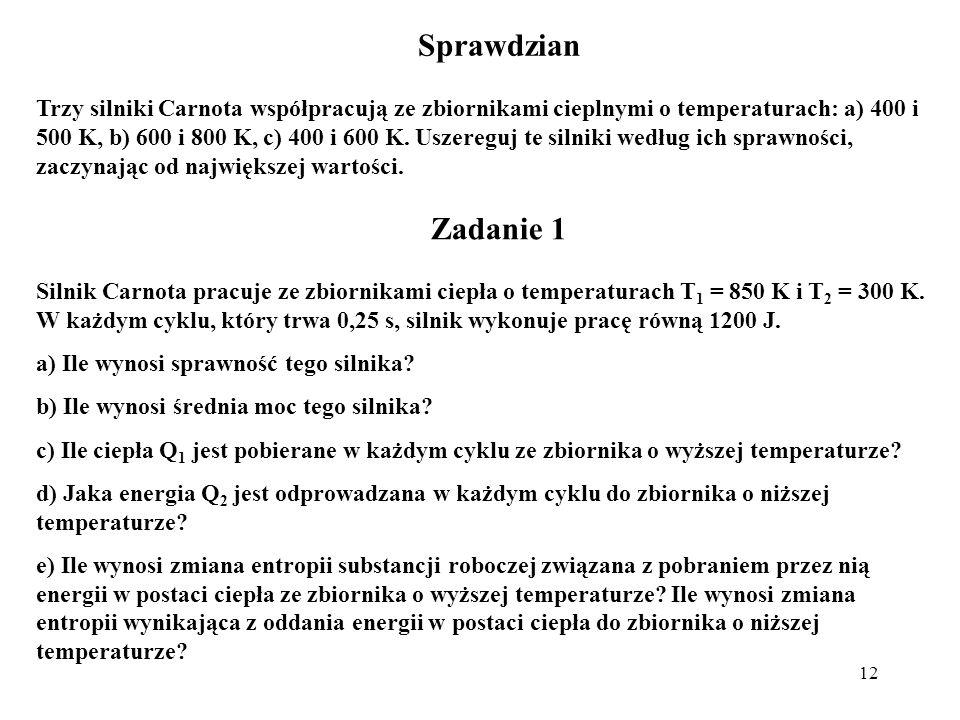 12 Sprawdzian Trzy silniki Carnota współpracują ze zbiornikami cieplnymi o temperaturach: a) 400 i 500 K, b) 600 i 800 K, c) 400 i 600 K. Uszereguj te