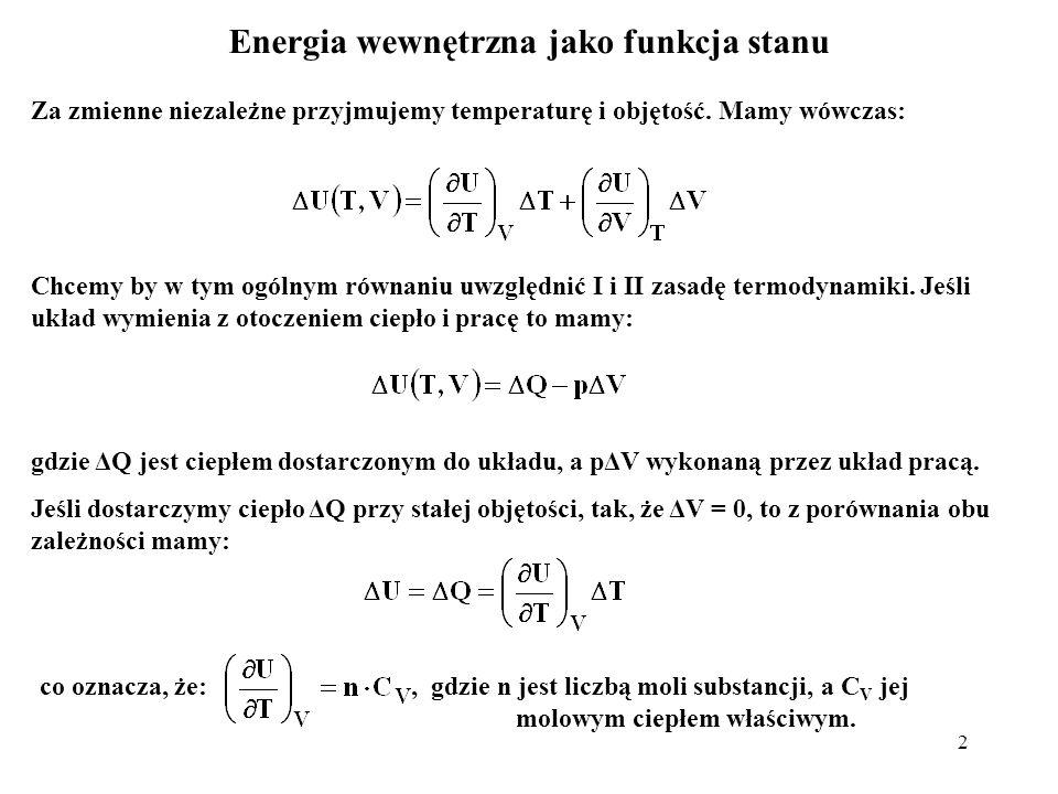 2 Energia wewnętrzna jako funkcja stanu Za zmienne niezależne przyjmujemy temperaturę i objętość. Mamy wówczas: Chcemy by w tym ogólnym równaniu uwzgl