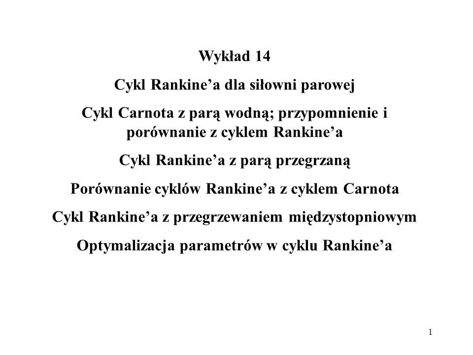 1 Wykład 14 Cykl Rankinea dla siłowni parowej Cykl Carnota z parą wodną; przypomnienie i porównanie z cyklem Rankinea Cykl Rankinea z parą przegrzaną