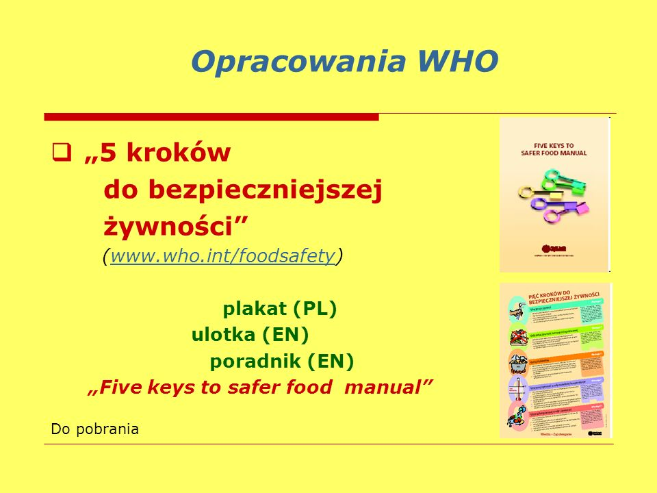 5 kroków do bezpieczniejszej żywności (www.who.int/foodsafety)www.who.int/foodsafety plakat (PL) ulotka (EN) poradnik (EN) Five keys to safer food man