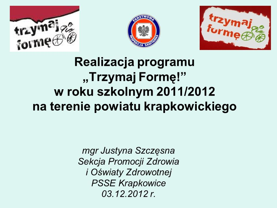 Realizacja programu Trzymaj Formę! w roku szkolnym 2011/2012 na terenie powiatu krapkowickiego mgr Justyna Szczęsna Sekcja Promocji Zdrowia i Oświaty