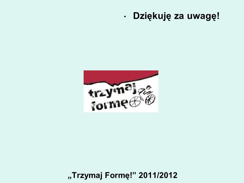 Trzymaj Formę! 2011/2012 Dziękuję za uwagę!