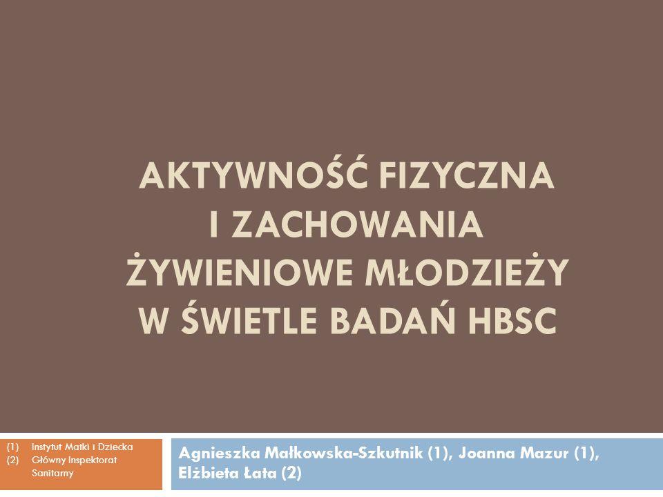 AKTYWNOŚĆ FIZYCZNA I ZACHOWANIA ŻYWIENIOWE MŁODZIEŻY W ŚWIETLE BADAŃ HBSC Agnieszka Małkowska-Szkutnik (1), Joanna Mazur (1), Elżbieta Łata (2) (1)Ins