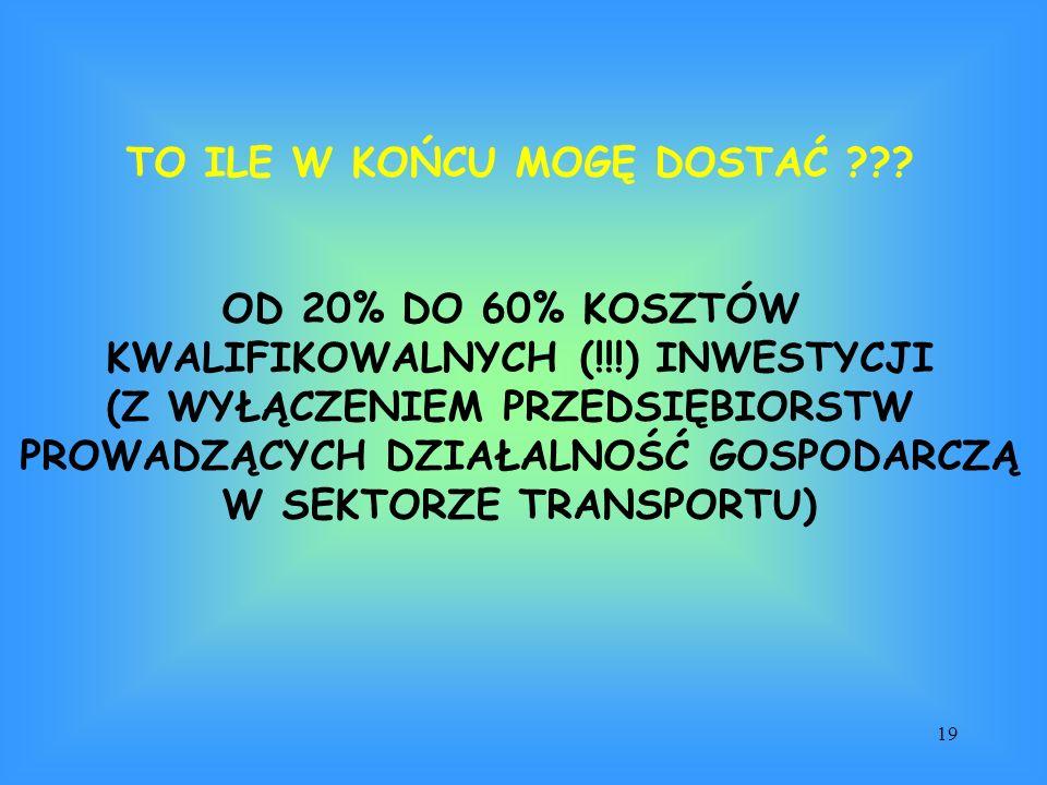 19 TO ILE W KOŃCU MOGĘ DOSTAĆ ??? OD 20% DO 60% KOSZTÓW KWALIFIKOWALNYCH (!!!) INWESTYCJI (Z WYŁĄCZENIEM PRZEDSIĘBIORSTW PROWADZĄCYCH DZIAŁALNOŚĆ GOSP