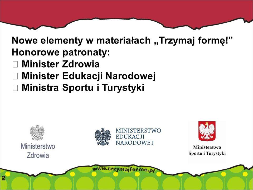 Nowe elementy w materiałach Trzymaj formę! Honorowe patronaty: Minister Zdrowia Minister Edukacji Narodowej Ministra Sportu i Turystyki
