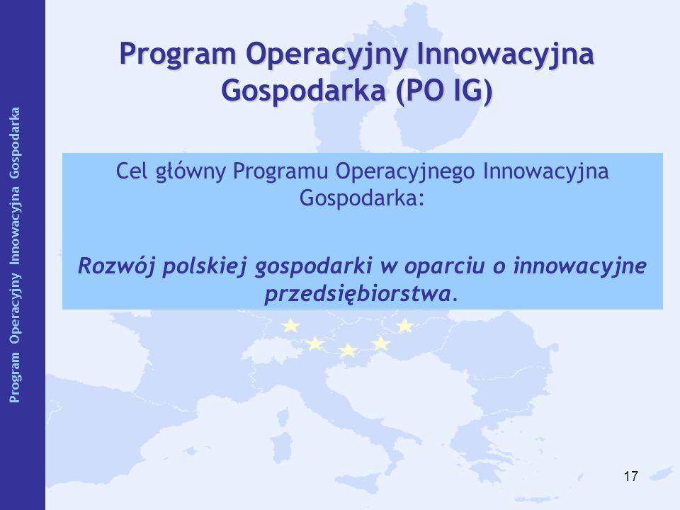 17 Program Operacyjny Innowacyjna Gospodarka (PO IG) Cel główny Programu Operacyjnego Innowacyjna Gospodarka: Rozwój polskiej gospodarki w oparciu o i