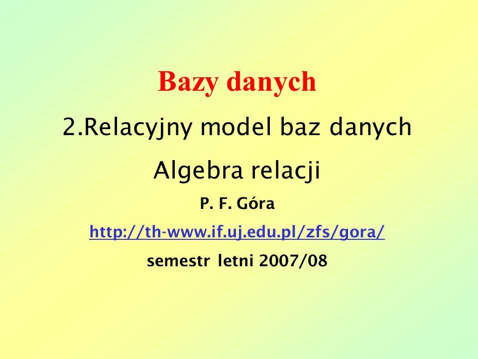 Bazy danych 2.Relacyjny model baz danych Algebra relacji P. F. Góra http://th-www.if.uj.edu.pl/zfs/gora/ semestr letni 2007/08