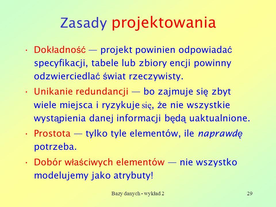 Bazy danych - wykład 229 Zasady projektowania Dok ł adno ść projekt powinien odpowiada ć specyfikacji, tabele lub zbiory encji powinny odzwierciedla ć