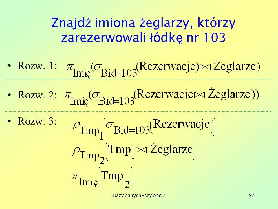 Bazy danych - wykład 252 Znajd ź imiona ż eglarzy, którzy zarezerwowali ł ódk ę nr 103 Rozw. 1: Rozw. 2: Rozw. 3: