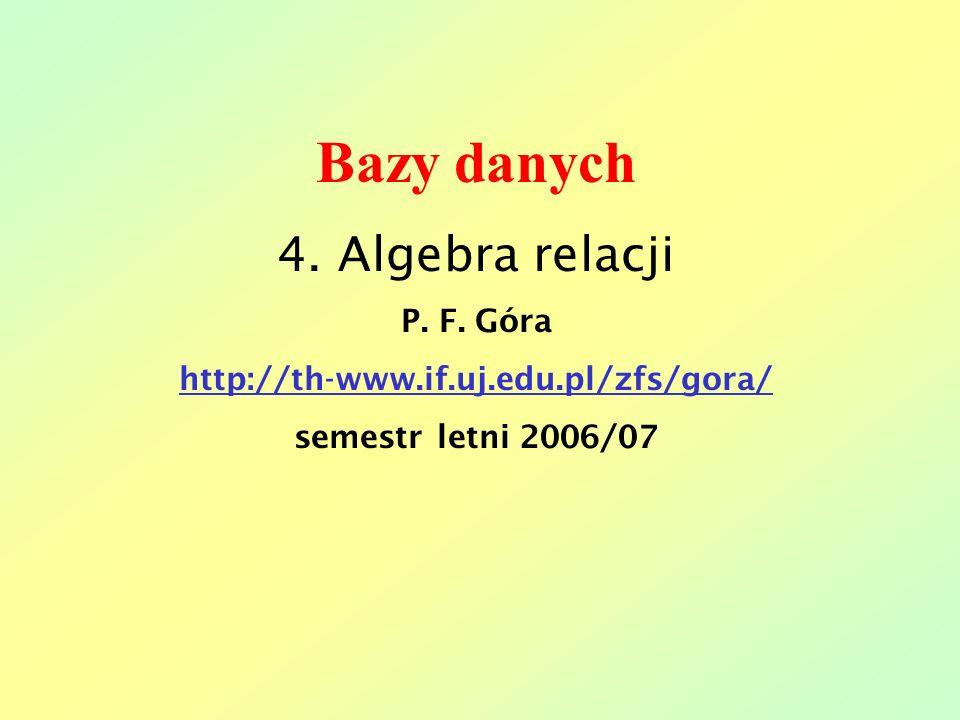 Bazy danych 4. Algebra relacji P. F. Góra http://th-www.if.uj.edu.pl/zfs/gora/ semestr letni 2006/07