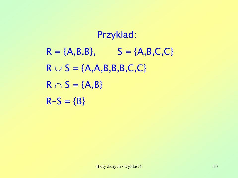 Bazy danych - wykład 410 Przyk ł ad: R = {A,B,B},S = {A,B,C,C} R S = {A,A,B,B,B,C,C} R S = {A,B} R–S = {B}