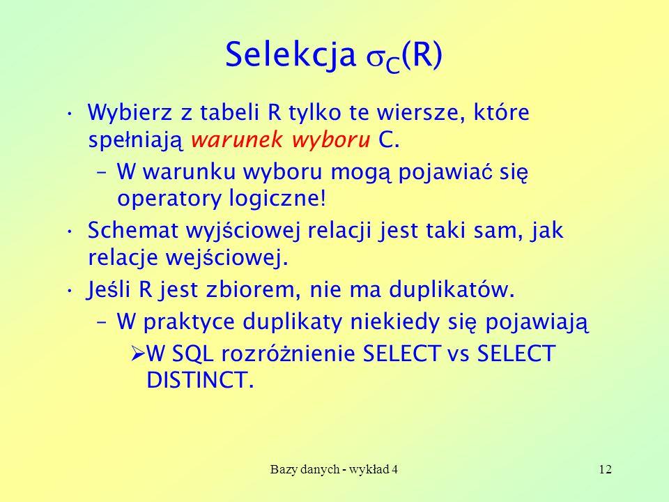 Bazy danych - wykład 412 Selekcja C (R) Wybierz z tabeli R tylko te wiersze, które spe ł niaj ą warunek wyboru C. –W warunku wyboru mog ą pojawia ć si