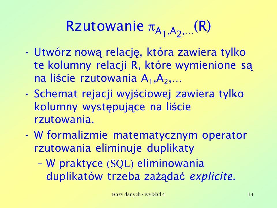 Bazy danych - wykład 414 Rzutowanie A 1,A 2,… (R) Utwórz now ą relacj ę, która zawiera tylko te kolumny relacji R, które wymienione s ą na li ś cie rz