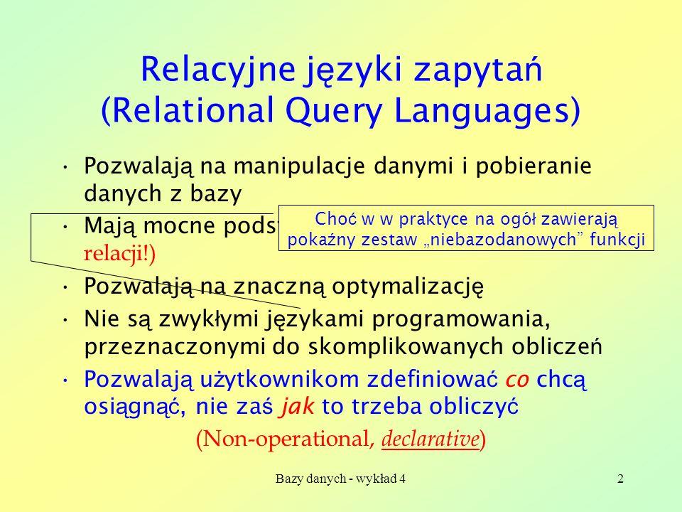 Bazy danych - wykład 42 Relacyjne j ę zyki zapyta ń (Relational Query Languages) Pozwalaj ą na manipulacje danymi i pobieranie danych z bazy Maj ą moc