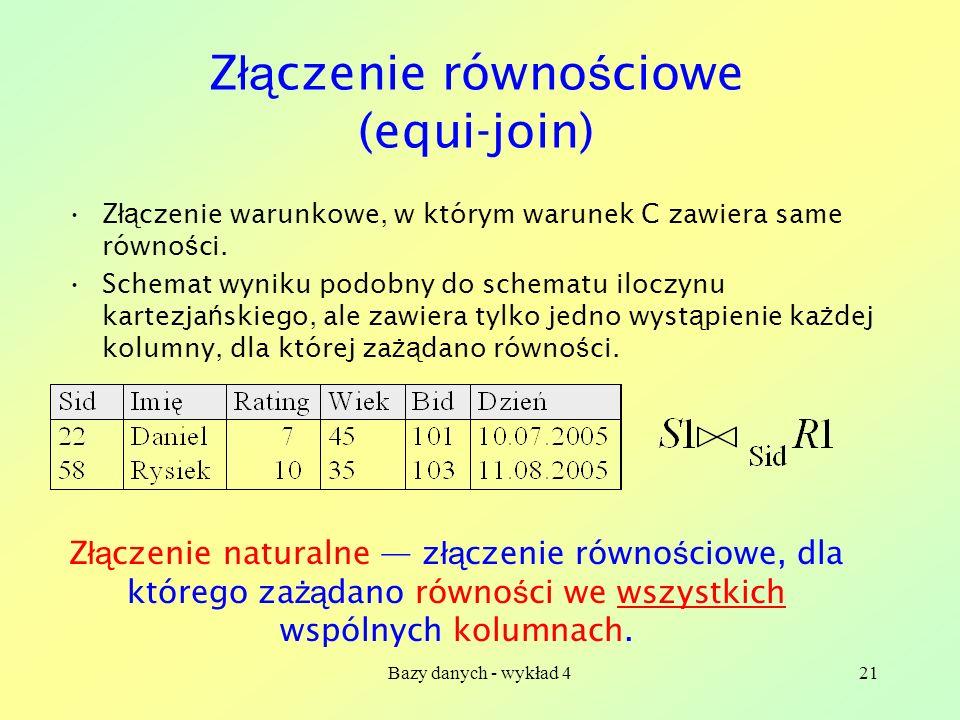 Bazy danych - wykład 421 Z łą czenie równo ś ciowe (equi-join) Z łą czenie warunkowe, w którym warunek C zawiera same równo ś ci. Schemat wyniku podob