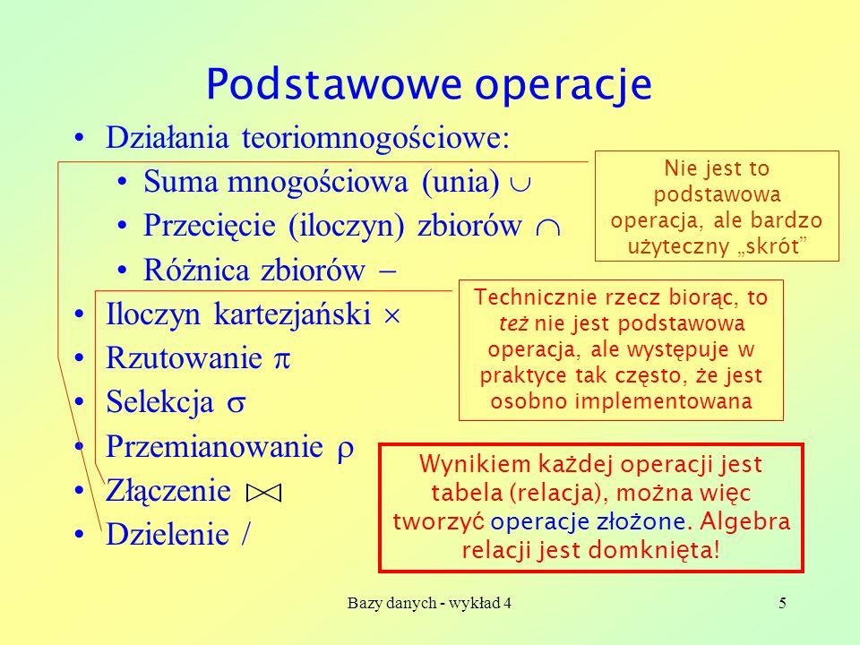 Bazy danych - wykład 45 Podstawowe operacje Działania teoriomnogościowe: Suma mnogościowa (unia) Przecięcie (iloczyn) zbiorów Różnica zbiorów Iloczyn