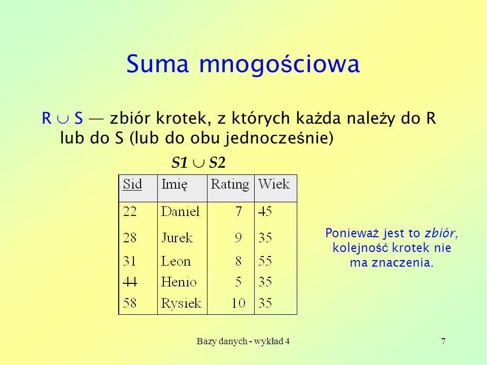 Bazy danych - wykład 47 Suma mnogo ś ciowa R S zbiór krotek, z których ka ż da nale ż y do R lub do S (lub do obu jednocze ś nie) S1 S2 Poniewa ż jest