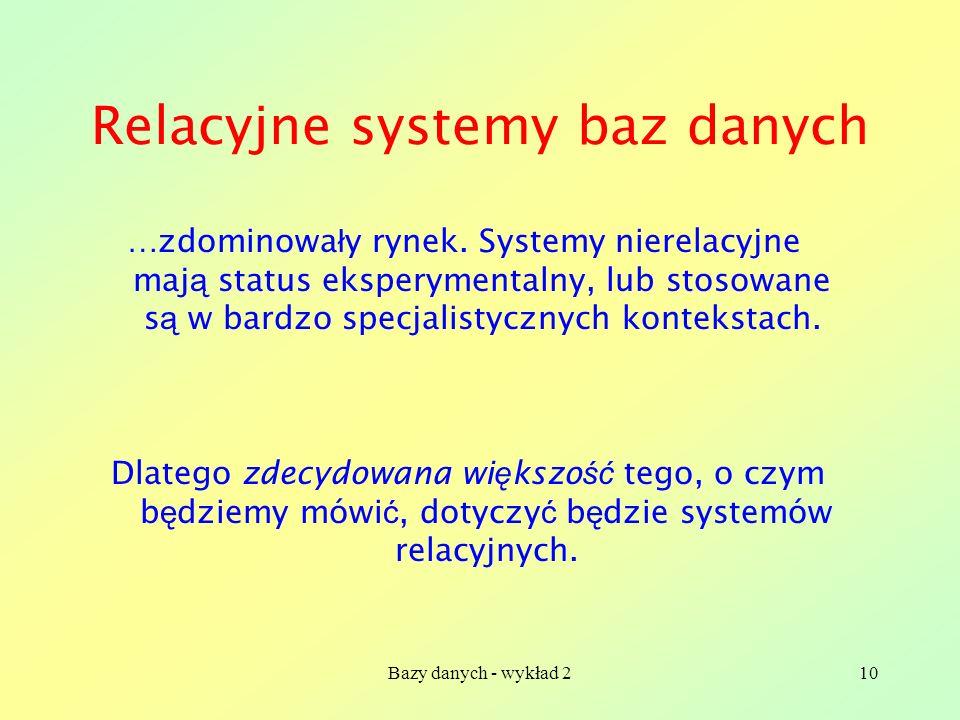 Bazy danych - wykład 210 Relacyjne systemy baz danych …zdominowa ł y rynek. Systemy nierelacyjne maj ą status eksperymentalny, lub stosowane s ą w bar
