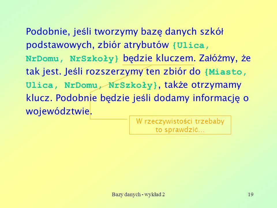 Bazy danych - wykład 219 Podobnie, je ś li tworzymy baz ę danych szkó ł podstawowych, zbiór atrybutów {Ulica, NrDomu, NrSzkoły} b ę dzie kluczem. Za ł