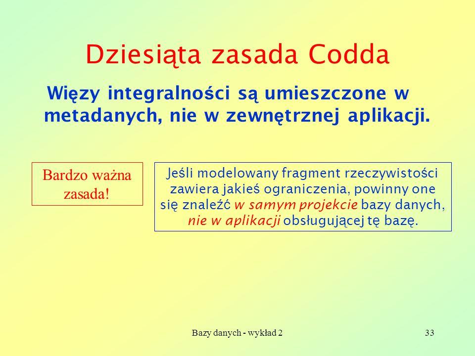 Bazy danych - wykład 233 Dziesi ą ta zasada Codda Wi ę zy integralno ś ci s ą umieszczone w metadanych, nie w zewn ę trznej aplikacji. Bardzo ważna za