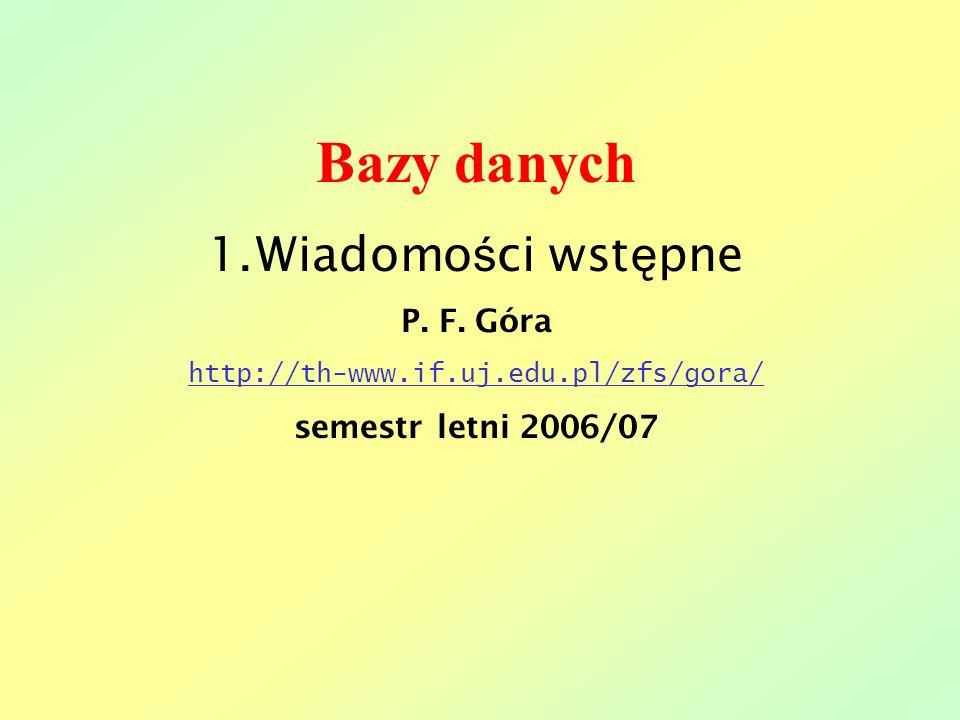 Bazy danych 1.Wiadomo ś ci wst ę pne P. F. Góra http://th-www.if.uj.edu.pl/zfs/gora/ semestr letni 2006/07