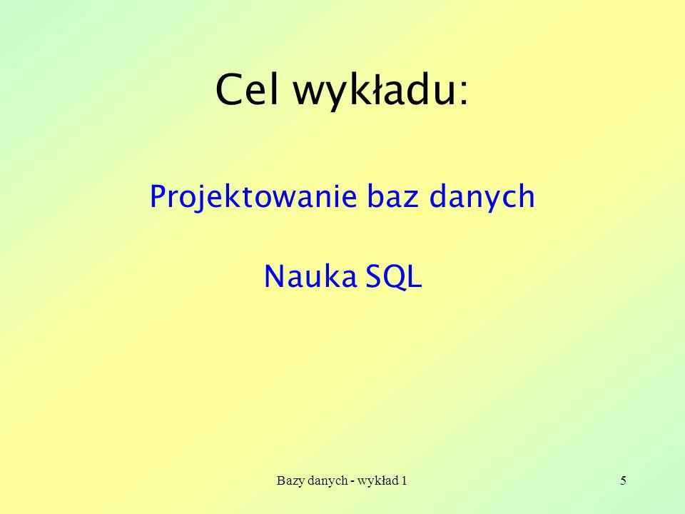 Bazy danych - wykład 15 Cel wyk ł adu: Projektowanie baz danych Nauka SQL