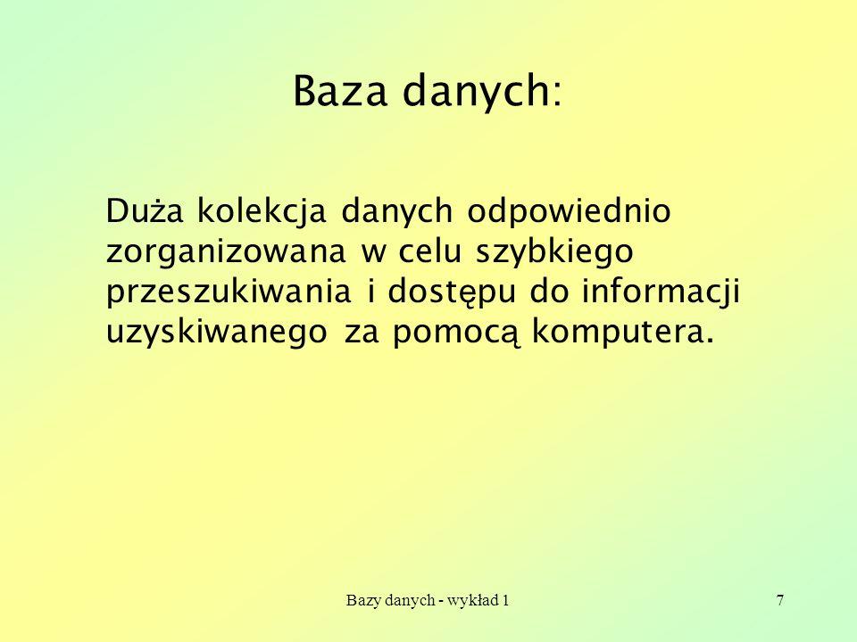 Bazy danych - wykład 17 Baza danych: Du ż a kolekcja danych odpowiednio zorganizowana w celu szybkiego przeszukiwania i dost ę pu do informacji uzyski