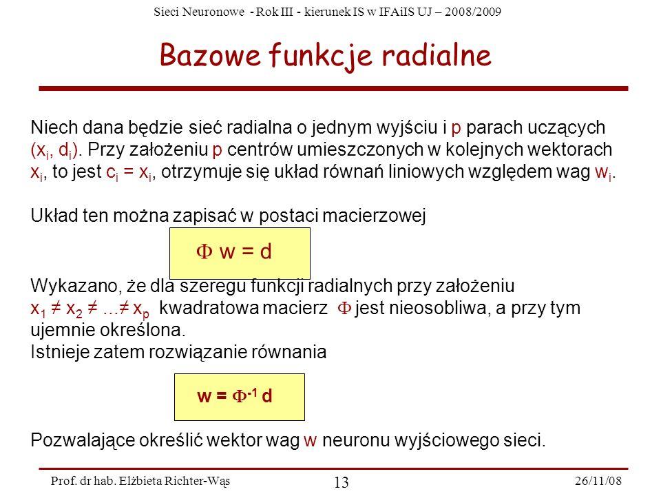 Sieci Neuronowe - Rok III - kierunek IS w IFAiIS UJ – 2008/2009 26/11/08 13 Prof. dr hab. Elżbieta Richter-Wąs Bazowe funkcje radialne Niech dana będz