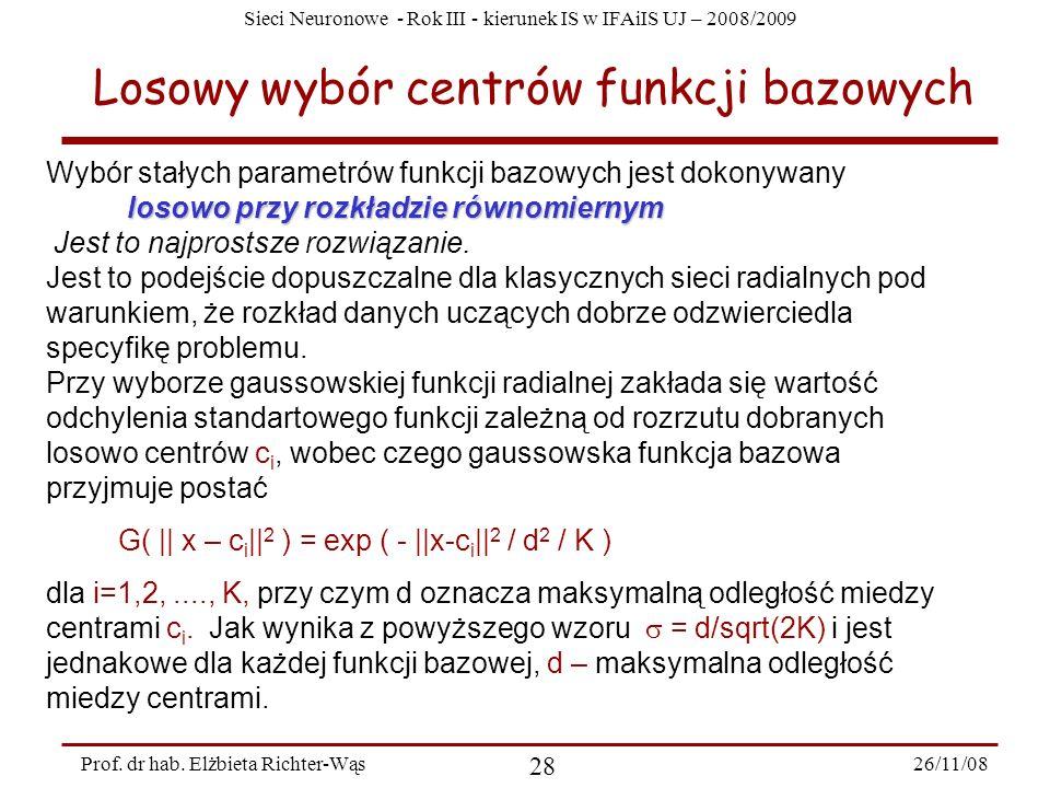Sieci Neuronowe - Rok III - kierunek IS w IFAiIS UJ – 2008/2009 26/11/08 28 Prof. dr hab. Elżbieta Richter-Wąs Losowy wybór centrów funkcji bazowych W