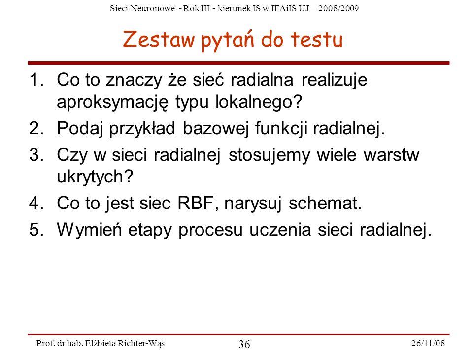 Sieci Neuronowe - Rok III - kierunek IS w IFAiIS UJ – 2008/2009 26/11/08 36 Prof. dr hab. Elżbieta Richter-Wąs Zestaw pytań do testu 1.Co to znaczy że