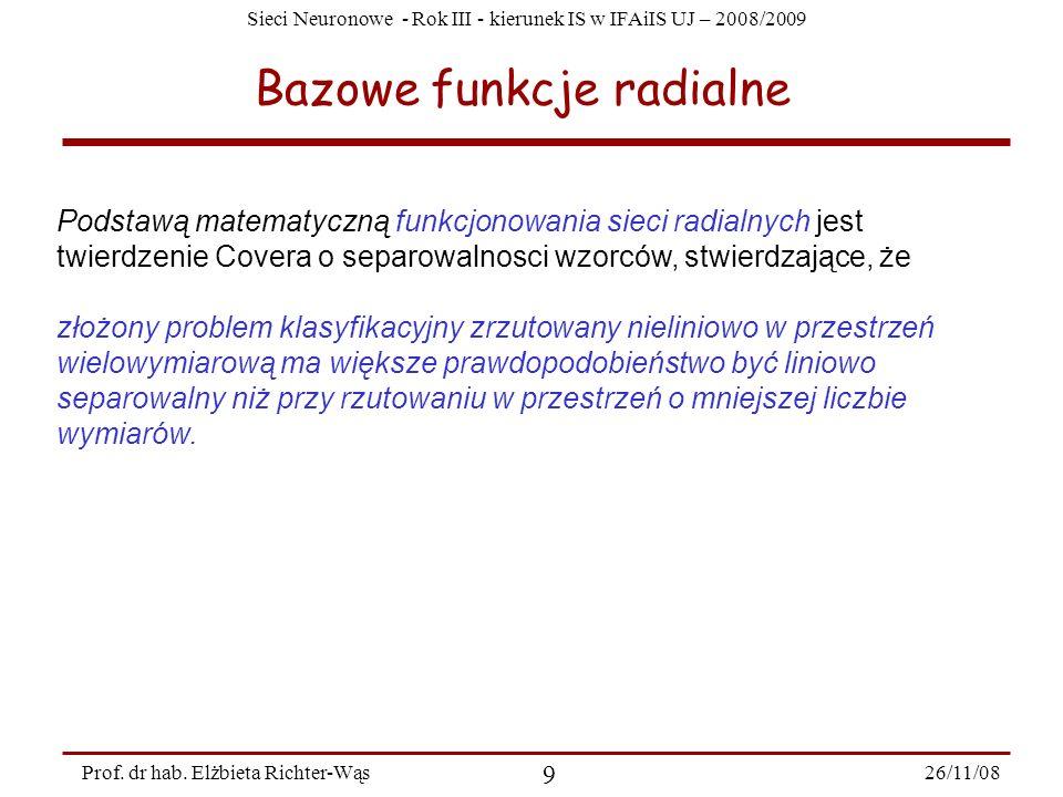 Sieci Neuronowe - Rok III - kierunek IS w IFAiIS UJ – 2008/2009 26/11/08 9 Prof. dr hab. Elżbieta Richter-Wąs Bazowe funkcje radialne Podstawą matemat
