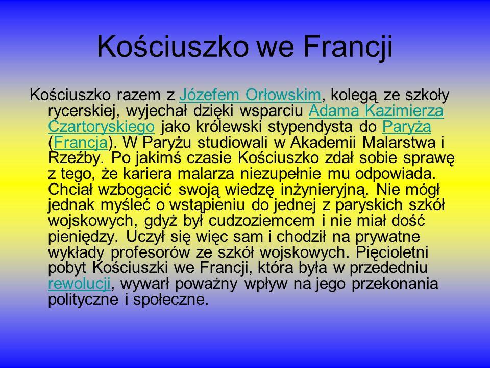 Kościuszko we Francji Kościuszko razem z Józefem Orłowskim, kolegą ze szkoły rycerskiej, wyjechał dzięki wsparciu Adama Kazimierza Czartoryskiego jako