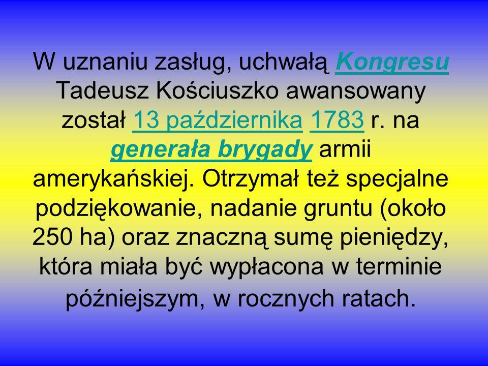 W uznaniu zasług, uchwałą Kongresu Tadeusz Kościuszko awansowany został 13 października 1783 r. na generała brygady armii amerykańskiej. Otrzymał też