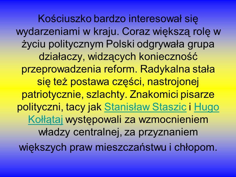 Kościuszko bardzo interesował się wydarzeniami w kraju. Coraz większą rolę w życiu politycznym Polski odgrywała grupa działaczy, widzących konieczność