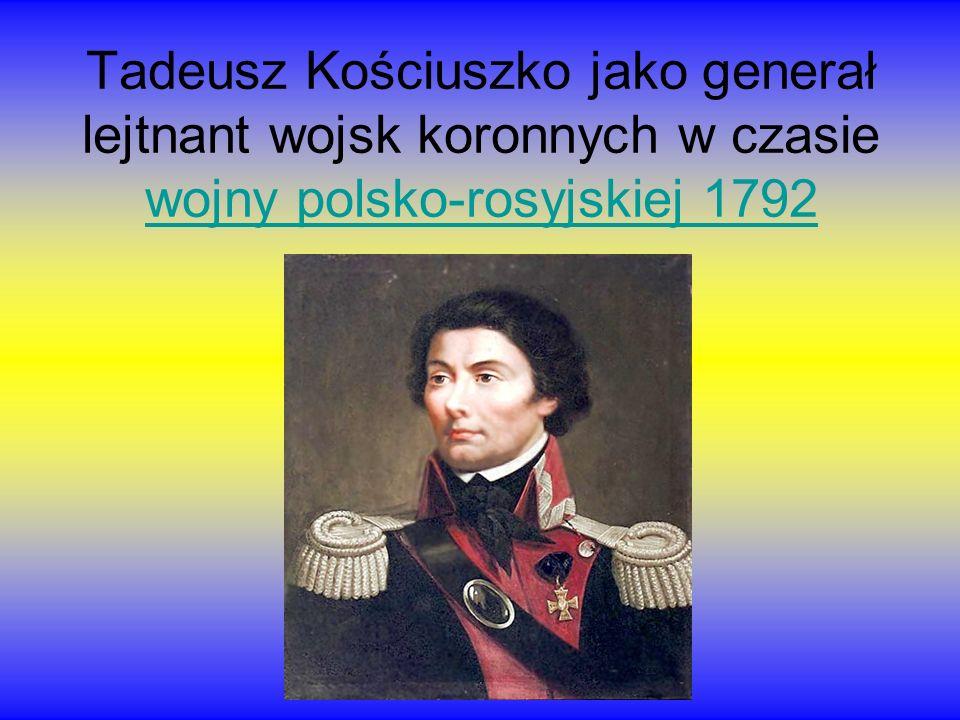 Tadeusz Kościuszko jako generał lejtnant wojsk koronnych w czasie wojny polsko-rosyjskiej 1792 wojny polsko-rosyjskiej 1792