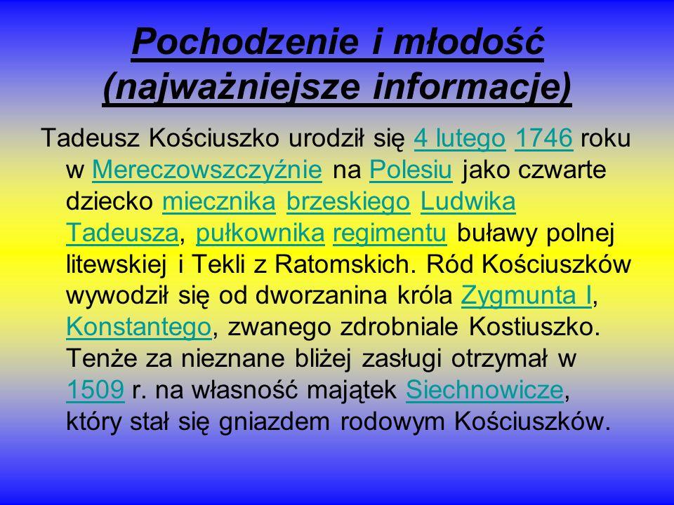 Pochodzenie i młodość (najważniejsze informacje) Tadeusz Kościuszko urodził się 4 lutego 1746 roku w Mereczowszczyźnie na Polesiu jako czwarte dziecko